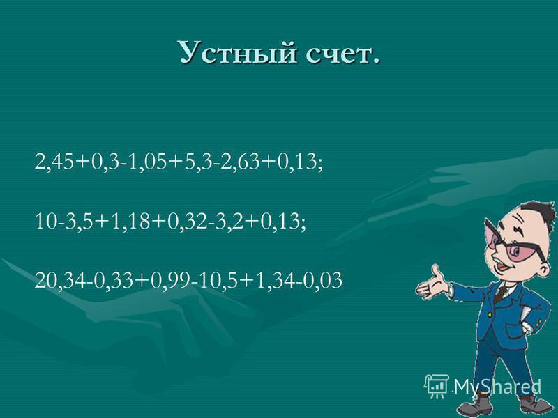 Устный счет. 2,45+0,3-1,05+5,3-2,63+0,13; 10-3,5+1,18+0,32-3,2+0,13; 20,34-0,33+0,99-10,5+1,34-0,03