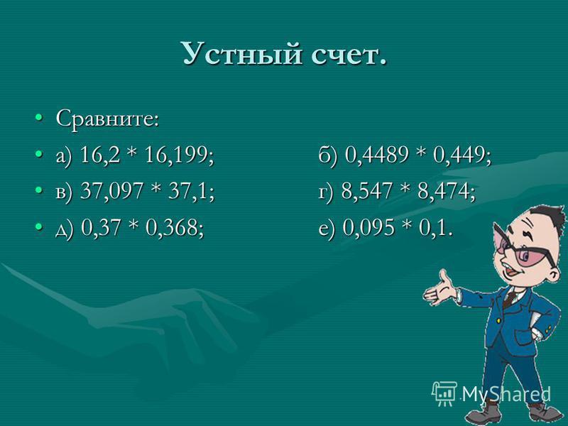 Устный счет. Сравните:Сравните: а) 16,2 * 16,199;б) 0,4489 * 0,449;а) 16,2 * 16,199;б) 0,4489 * 0,449; в) 37,097 * 37,1;г) 8,547 * 8,474;в) 37,097 * 37,1;г) 8,547 * 8,474; д) 0,37 * 0,368;е) 0,095 * 0,1.д) 0,37 * 0,368;е) 0,095 * 0,1.