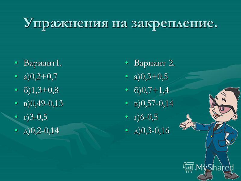 Упражнения на закрепление. Вариант 1.Вариант 1. а)0,2+0,7 а)0,2+0,7 б)1,3+0,8 б)1,3+0,8 в)0,49-0,13 в)0,49-0,13 г)3-0,5 г)3-0,5 д)0,2-0,14 д)0,2-0,14 Вариант 2. а)0,3+0,5 б)0,7+1,4 в)0,57-0,14 г)6-0,5 д)0,3-0,16