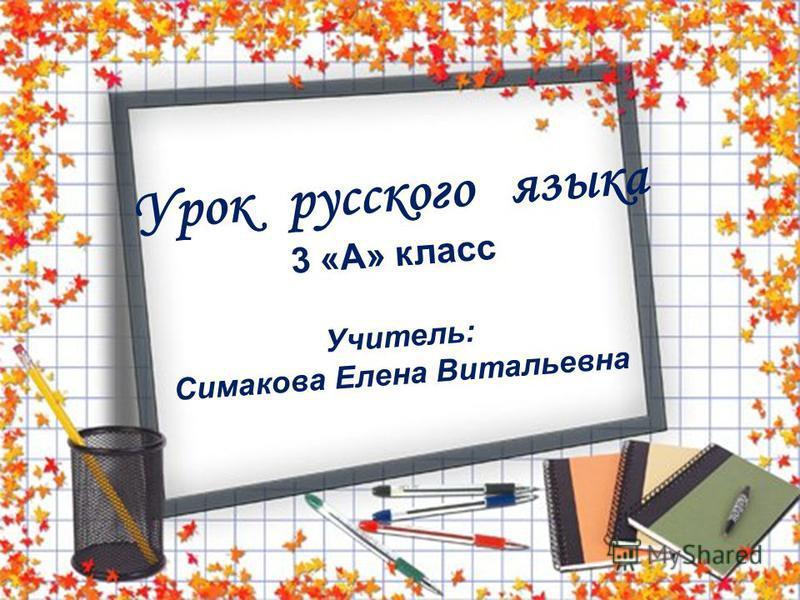 Урок русского языка 3 «А» класс Учитель: Симакова Елена Витальевна