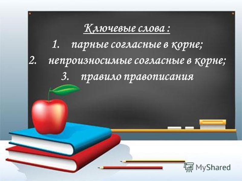 Ключевые слова : 1. парные согласные в корне; 2. непроизносимые согласные в корне; 3. правило правописания