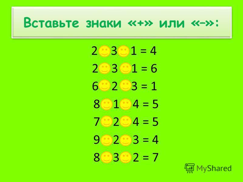 Вставьте знаки «+» или «–»: 2 + 3 – 1 = 4 2 + 3 + 1 = 6 6 – 2 – 3 = 1 8 + 1 – 4 = 5 7 + 2 – 4 = 5 9 – 2 – 3 = 4 8 – 3 + 2 = 7