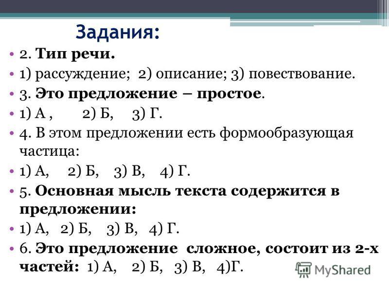 Задания: 2. Тип речи. 1) рассуждение; 2) описание; 3) повествование. 3. Это предложение – простое. 1) А, 2) Б, 3) Г. 4. В этом предложении есть формообразующая частица: 1) А, 2) Б, 3) В, 4) Г. 5. Основная мысль текста содержится в предложении: 1) А,