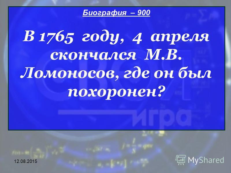 12.08.2015 Биография – 900 В 1765 году, 4 апреля скончался М.В. Ломоносов, где он был похоронен?