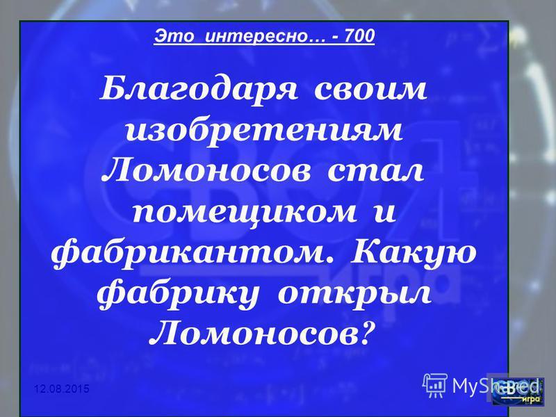 Это интересно… - 700 Благодаря своим изобретениям Ломоносов стал помещиком и фабрикантом. Какую фабрику открыл Ломоносов ?