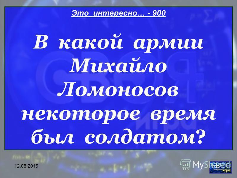 12.08.2015 Это интересно… - 900 В какой армии Михайло Ломоносов некоторое время был солдатом?