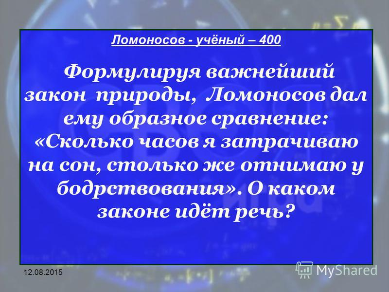 Ломоносов - учёный – 400 Формулируя важнейший закон природы, Ломоносов дал ему образное сравнение: «Сколько часов я затрачиваю на сон, столько же отнимаю у бодрствования». О каком законе идёт речь?
