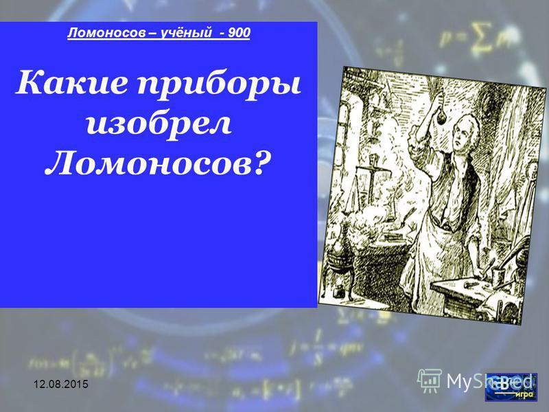 12.08.2015 Ломоносов – учёный - 900 Какие приборы изобрел Ломоносов?