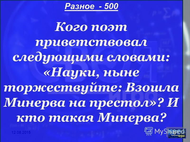 12.08.2015 Разное - 500 Кого поэт приветствовал следующими словами: «Науки, ныне торжествуйте: Взошла Минерва на престол»? И кто такая Минерва?