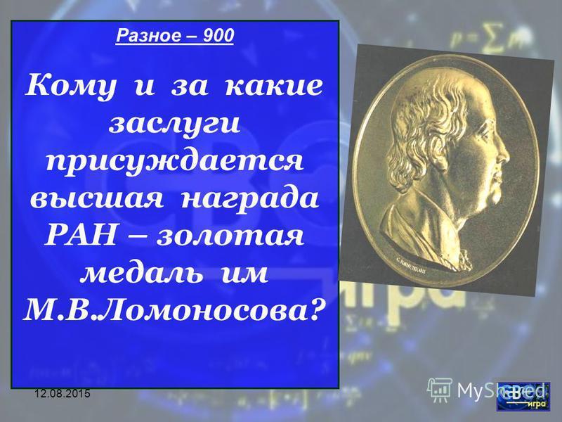 Разное – 900 Кому и за какие заслуги присуждается высшая награда РАН – золотая медаль им М.В.Ломоносова?