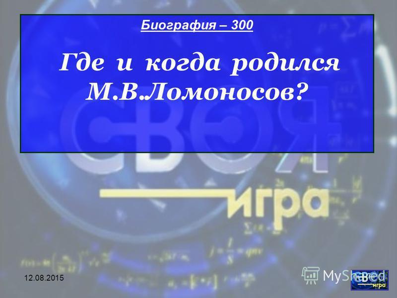 12.08.2015 Биография – 300 Где и когда родился М.В.Ломоносов?