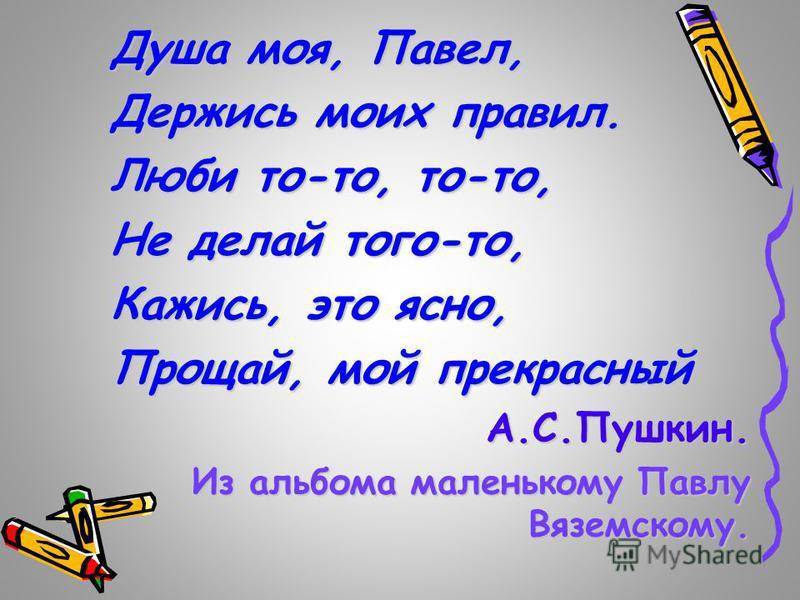 Душа моя, Павел, Держись моих правил. Люби то-то, то-то, Не делай того-то, Кажись, это ясно, Прощай, мой прекрасный А.С.Пушкин. Из альбома маленькому Павлу Вяземскому.