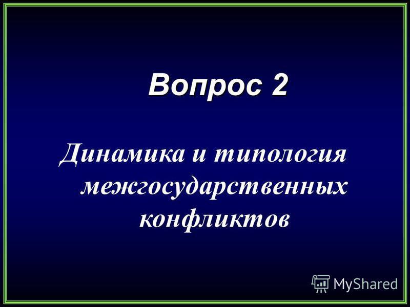 Вопрос 2 Вопрос 2 Динамика и типология межгосударственных конфликтов
