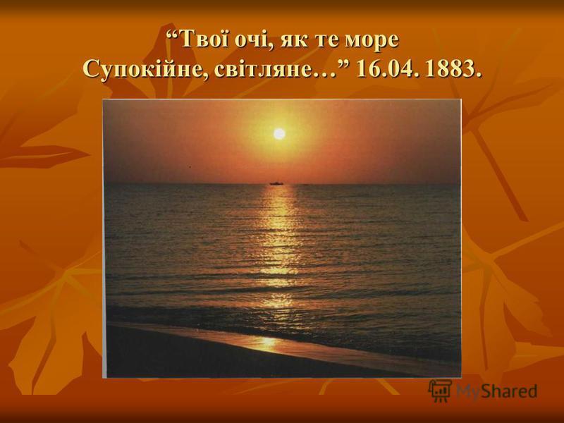 Твої очі, як те море Супокійне, світляне… 16.04. 1883.