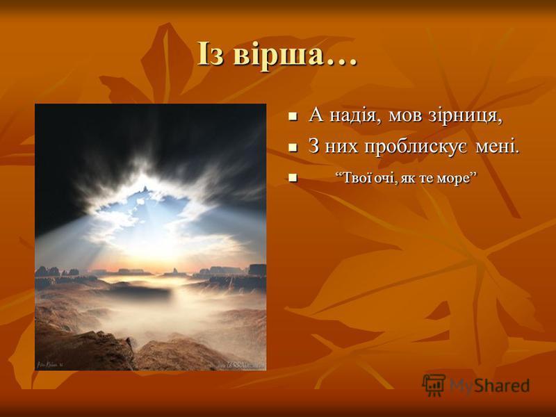Із вірша… А надія, мов зірниця, А надія, мов зірниця, З них проблискує мені. З них проблискує мені. Твої очі, як те море Твої очі, як те море