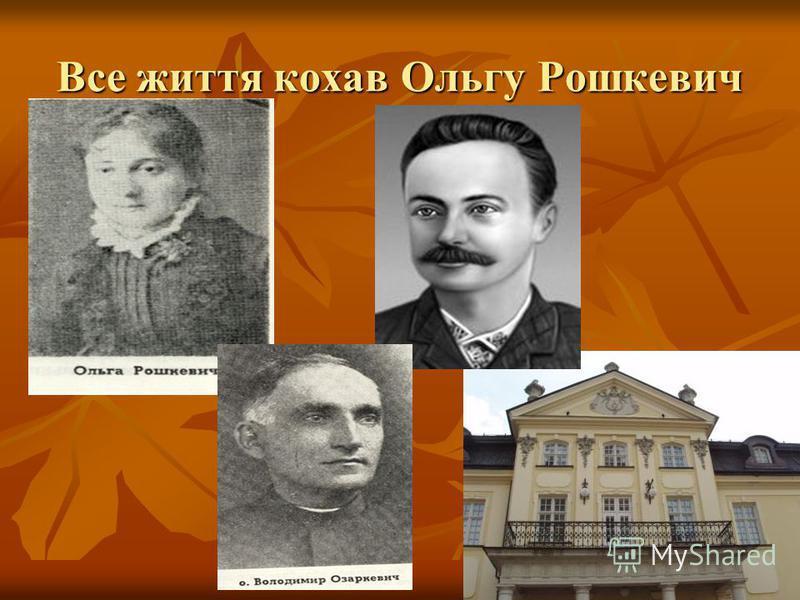 Все життя кохав Ольгу Рошкевич