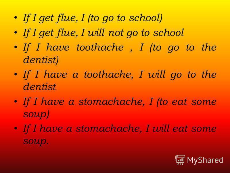 If I get flue, I (to go to school) If I get flue, I will not go to school If I have toothache, I (to go to the dentist) If I have a toothache, I will go to the dentist If I have a stomachache, I (to eat some soup) If I have a stomachache, I will eat