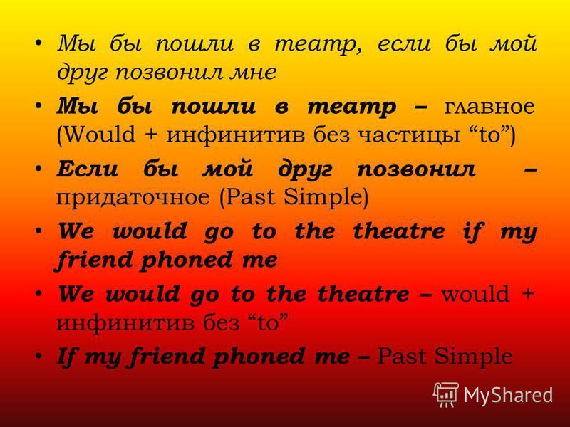Мы бы пошли в театр, если бы мой друг позвонил мне Мы бы пошли в театр – главное (Would + инфинитив без частицы to) Если бы мой друг позвонил – придаточное (Past Simple) We would go to the theatre if my friend phoned me We would go to the theatre – w