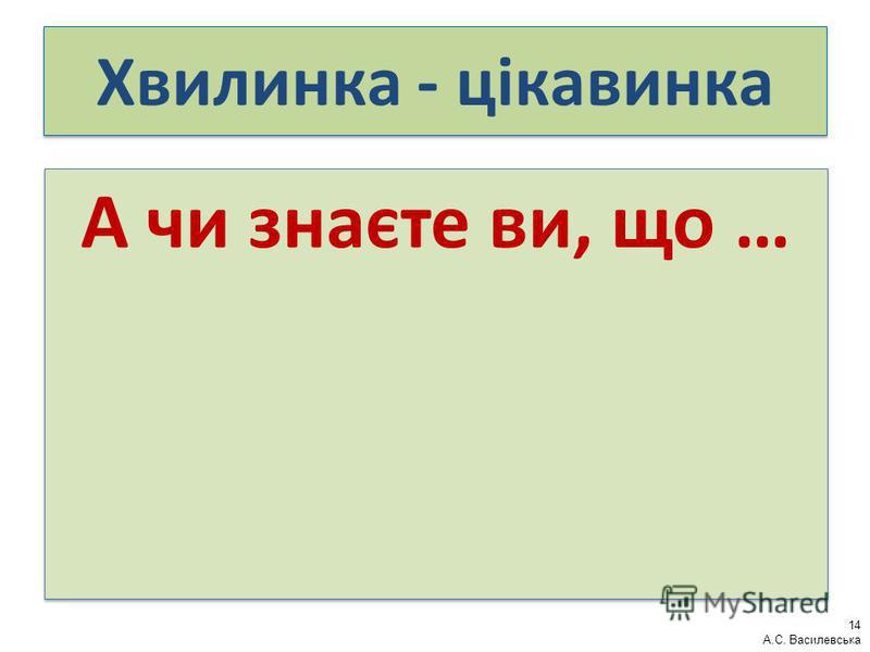 Хвилинка - цікавинка А чи знаєте ви, що … 14 А.С. Василевська