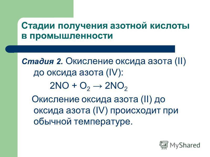 Стадии получения азотной кислоты в промышленности Стадия 2. Окисление оксида азота (II) до оксида азота (IV): 2NO + O 2 2NO 2 Окисление оксида азота (II) до оксида азота (IV) происходит при обычной температуре.