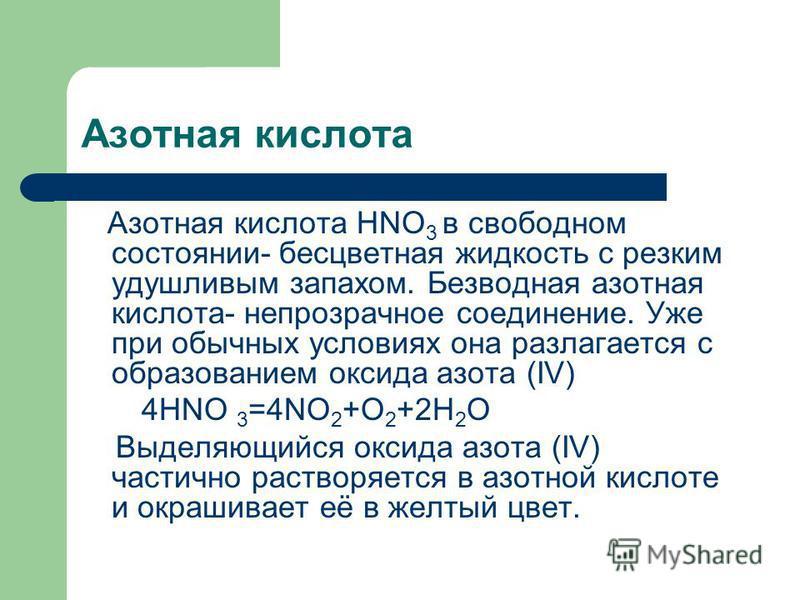 Азотная кислота Азотная кислота HNO 3 в свободном состоянии- бесцветная жидкость с резким удушливым запахом. Безводная азотная кислота- непрозрачное соединение. Уже при обычных условиях она разлагается с образованием оксида азота (IV) 4HNO 3 =4NO 2 +