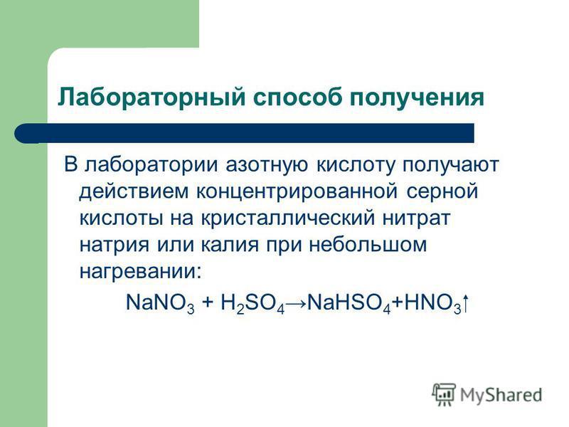 Лабораторный способ получения В лаборатории азотную кислоту получают действием концентрированной серной кислоты на кристаллический нитрат натрия или калия при небольшом нагревании: NaNO 3 + H 2 SO 4 NaHSO 4 +HNO 3