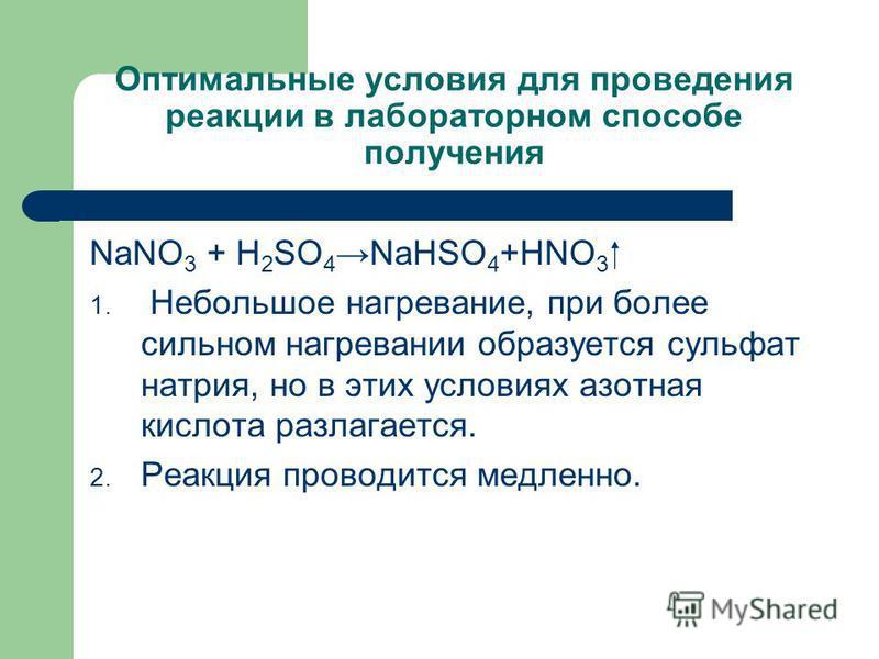 Оптимальные условия для проведения реакции в лабораторном способе получения NaNO 3 + H 2 SO 4 NaHSO 4 +HNO 3 1. Небольшое нагревание, при более сильном нагревании образуется сульфат натрия, но в этих условиях азотная кислота разлагается. 2. Реакция п