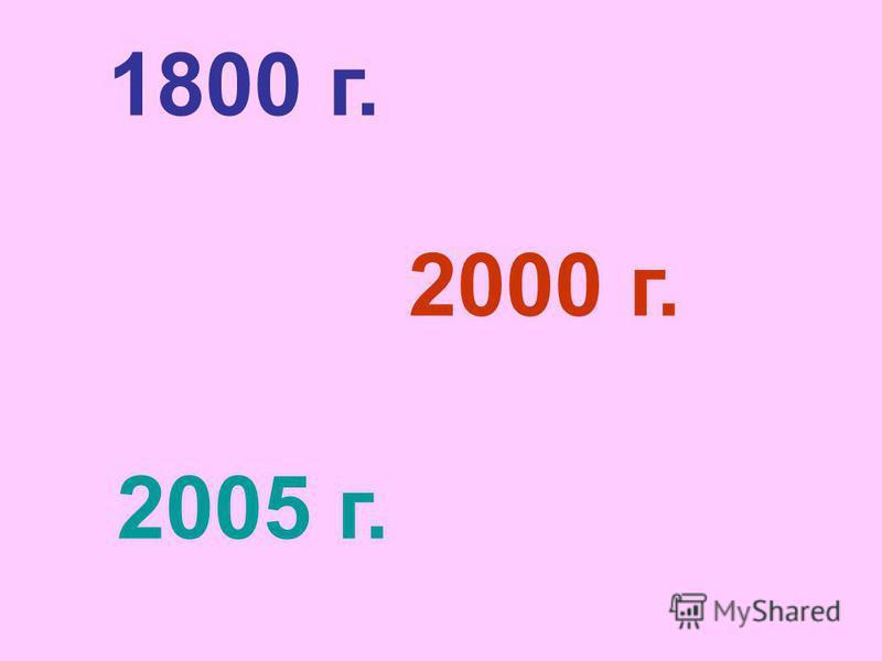 1800 г. 2000 г. 2005 г.