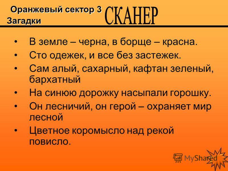 Оранжевый сектор 3 Загадки Оранжевый сектор 3 Загадки В земле – черна, в борще – красна. Сто одежек, и все без застежек. Сам алый, сахарный, кафтан зеленый, бархатный На синюю дорожку насыпали горошку. Он лесничий, он герой – охраняет мир лесной Цвет