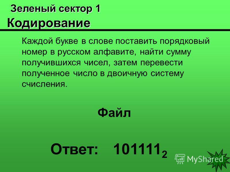 Зеленый сектор 1 Кодирование Зеленый сектор 1 Кодирование Каждой букве в слове поставить порядковый номер в русском алфавите, найти сумму получившихся чисел, затем перевести полученное число в двоичную систему счисления. Файл Ответ: 101111 2