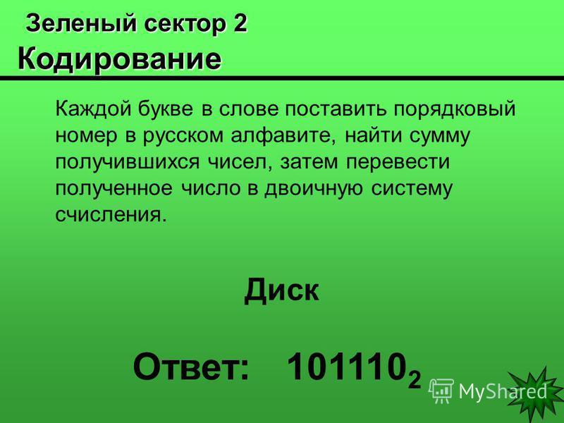 Зеленый сектор 2 Кодирование Зеленый сектор 2 Кодирование Каждой букве в слове поставить порядковый номер в русском алфавите, найти сумму получившихся чисел, затем перевести полученное число в двоичную систему счисления. Диск Ответ: 101110 2
