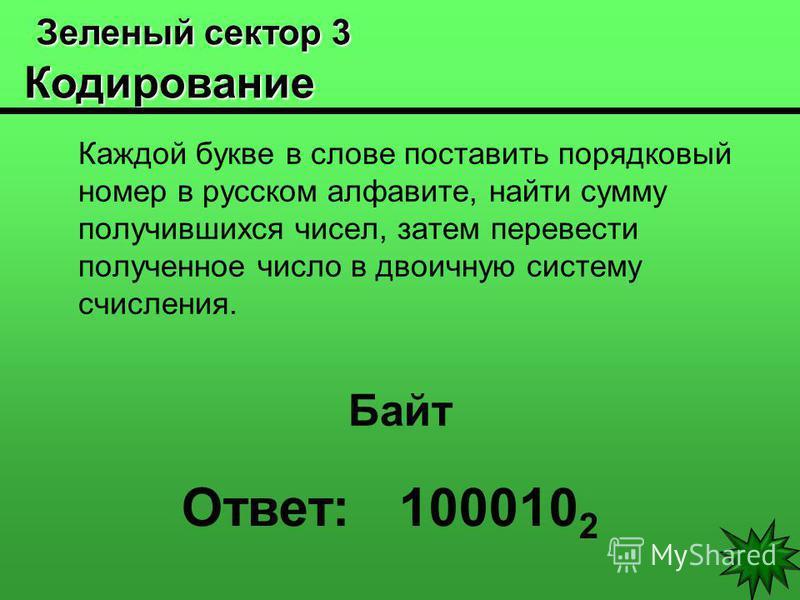 Зеленый сектор 3 Кодирование Зеленый сектор 3 Кодирование Каждой букве в слове поставить порядковый номер в русском алфавите, найти сумму получившихся чисел, затем перевести полученное число в двоичную систему счисления. Байт Ответ: 100010 2