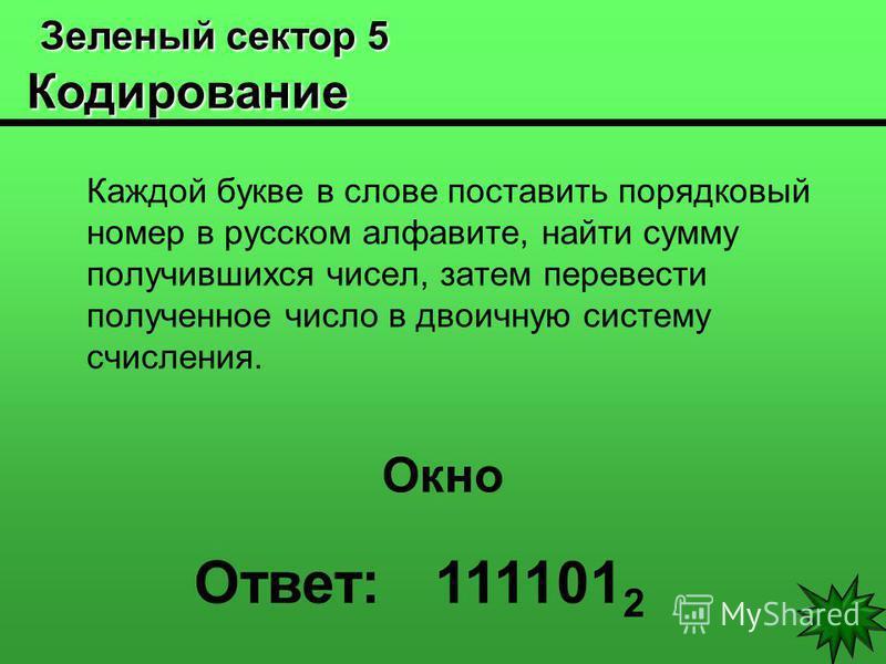 Зеленый сектор 5 Кодирование Зеленый сектор 5 Кодирование Каждой букве в слове поставить порядковый номер в русском алфавите, найти сумму получившихся чисел, затем перевести полученное число в двоичную систему счисления. Окно Ответ: 111101 2
