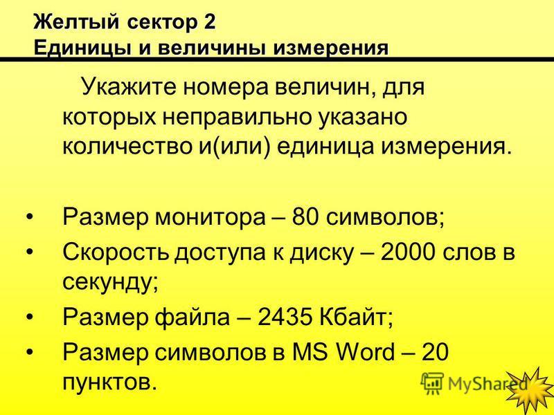 Желтый сектор 2 Единицы и величины измерения Укажите номера величин, для которых неправильно указано количество и(или) единица измерения. Размер монитора – 80 символов; Скорость доступа к диску – 2000 слов в секунду; Размер файла – 2435 Кбайт; Размер