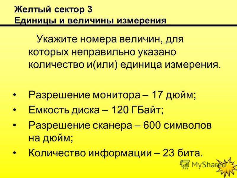 Желтый сектор 3 Единицы и величины измерения Укажите номера величин, для которых неправильно указано количество и(или) единица измерения. Разрешение монитора – 17 дюйм; Емкость диска – 120 ГБайт; Разрешение сканера – 600 символов на дюйм; Количество