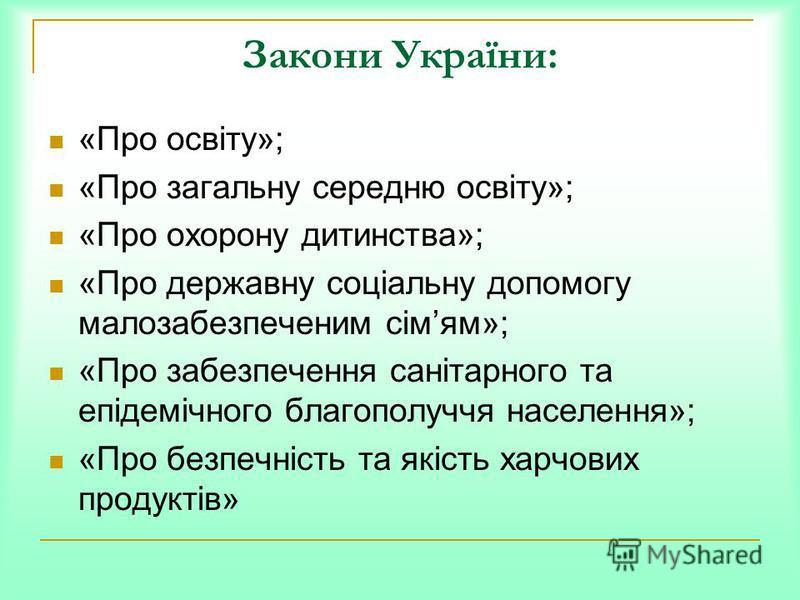 Закони України: «Про освіту»; «Про загальну середню освіту»; «Про охорону дитинства»; «Про державну соціальну допомогу малозабезпеченим сімям»; «Про забезпечення санітарного та епідемічного благополуччя населення»; «Про безпечність та якість харчових