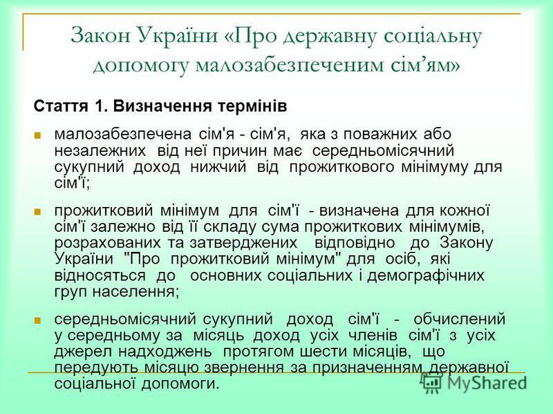 Закон України «Про державну соціальну допомогу малозабезпеченим сімям» Стаття 1. Визначення термінів малозабезпечена сім'я - сім'я, яка з поважних або незалежних від неї причин має середньомісячний сукупний доход нижчий від прожиткового мінімуму для