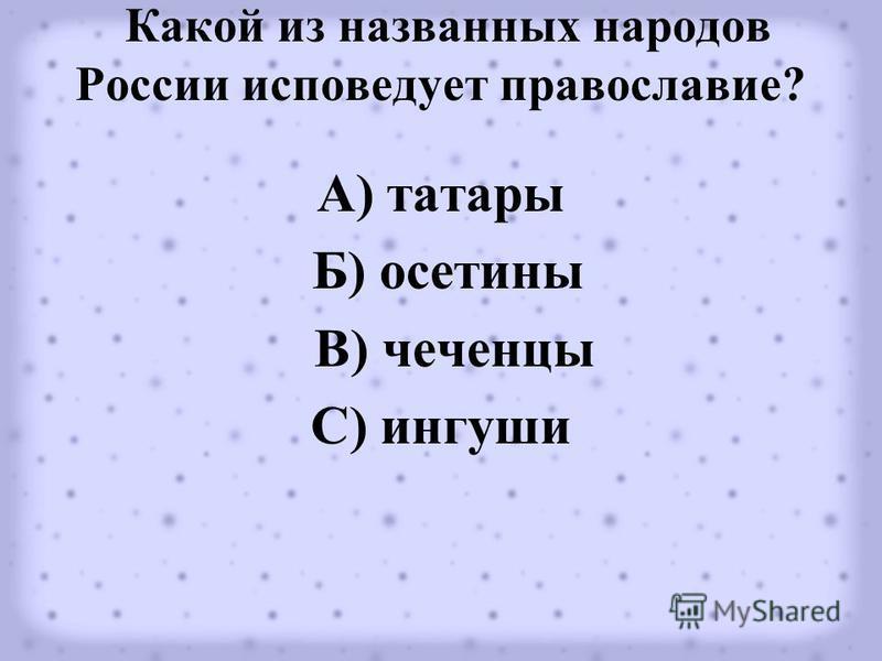 Какой из названных народов России исповедует православие? А) татары Б) осетины В) чеченцы С) ингуши