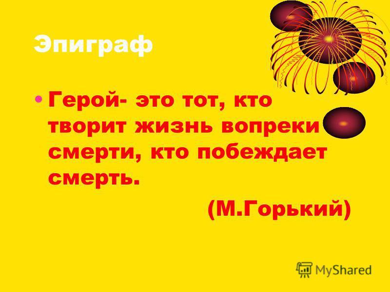 Эпиграф Герой- это тот, кто творит жизнь вопреки смерти, кто побеждает смерть. (М.Горький)