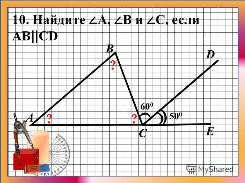 D E 60 0 A B C 50 0 ? ?? 10. Найдите А, В и С, если АB || CD