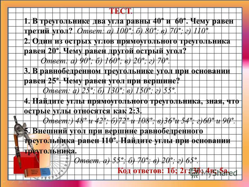 ТЕСТ. 1. В треугольнике два угла равны 40° и 60°. Чему равен третий угол? Ответ: а) 100°; б) 80°; в) 70°; г) 110°. 2. Один из острых углов прямоугольного треугольника равен 20°. Чему равен другой острый угол? Ответ: а) 90°; б) 160°; в) 20°; г) 70°. 3