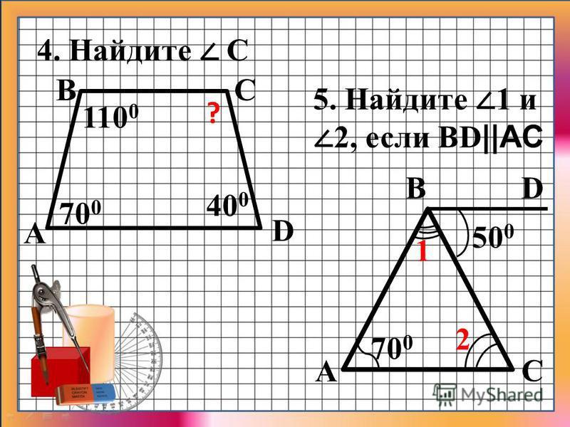 4. Найдите С 40 0 110 0 70 0 D CB ? А 5. Найдите 1 и 2, если BD ||AC А B C D 70 0 2 1 50 0