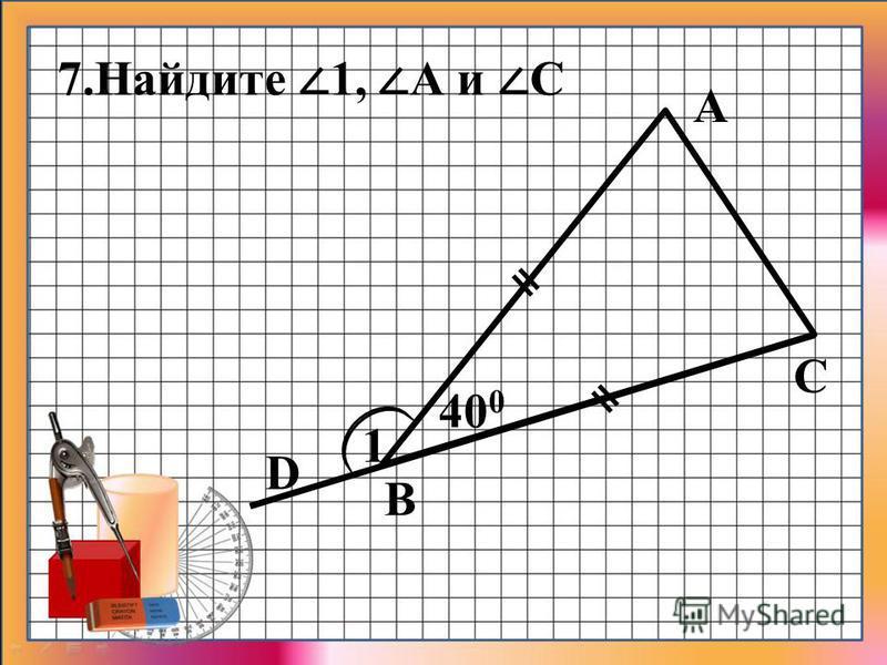 7. Найдите 1, А и С А B D C 1 400400