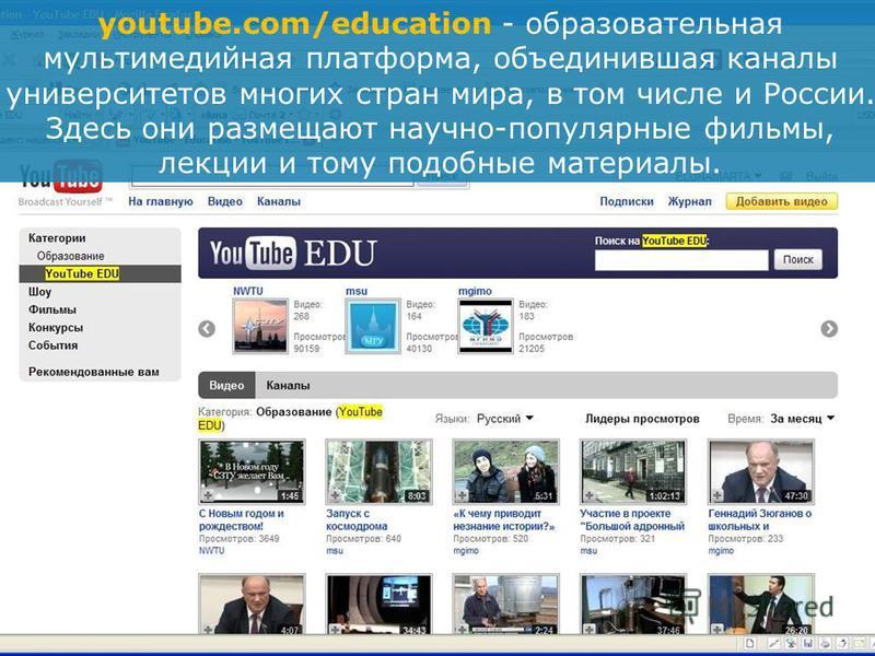 youtube.com/education - образовательная мультимедийная платформа, объединившая каналы университетов многих стран мира, в том числе и России. Здесь они размещают научно-популярные фильмы, лекции и тому подобные материалы.
