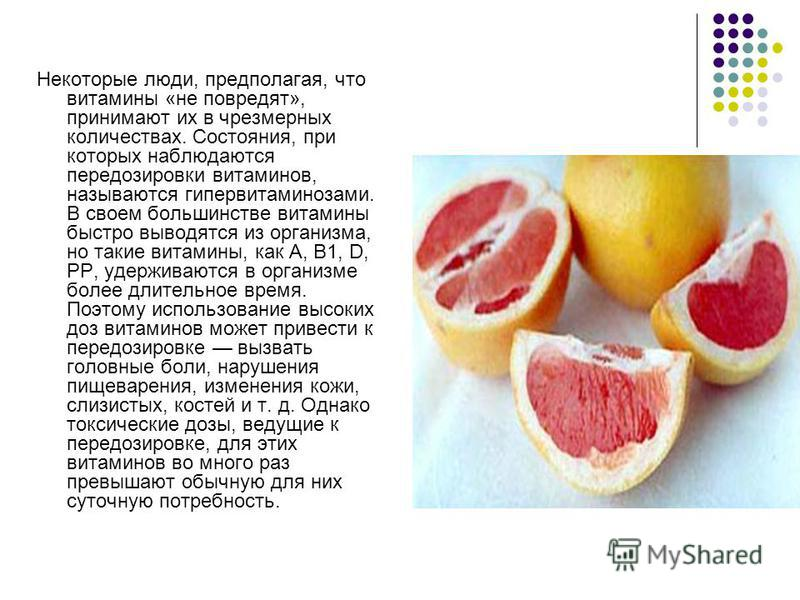 Некоторые люди, предполагая, что витамины «не повредят», принимают их в чрезмерных количествах. Состояния, при которых наблюдаются передозировки витаминов, называются гипервитаминозами. В своем большинстве витамины быстро выводятся из организма, но т
