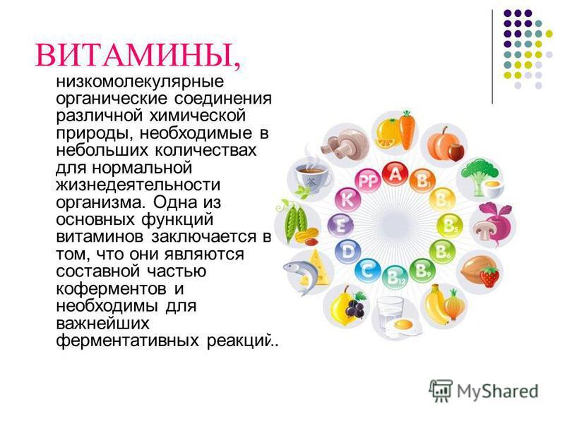 ВИТАМИНЫ, низкомолекулярные органические соединения различной химической природы, необходимые в небольших количествах для нормальной жизнедеятельности организма. Одна из основных функций витаминов заключается в том, что они являются составной частью