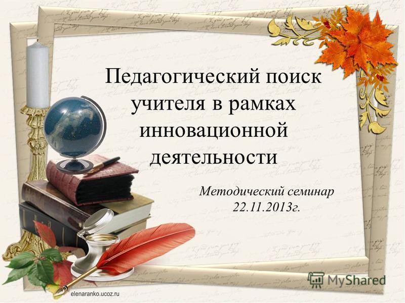 Методический семинар 22.11.2013 г. Педагогический поиск учителя в рамках инновационной деятельности