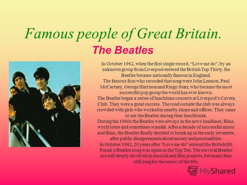 Famous people of Great Britain. The Beatles In October 1962, when the first single record, Love me do, by an unknown group from Liverpool entered the British Top Thirty, the Beatles became nationally famous in England. The famous four who recorded th