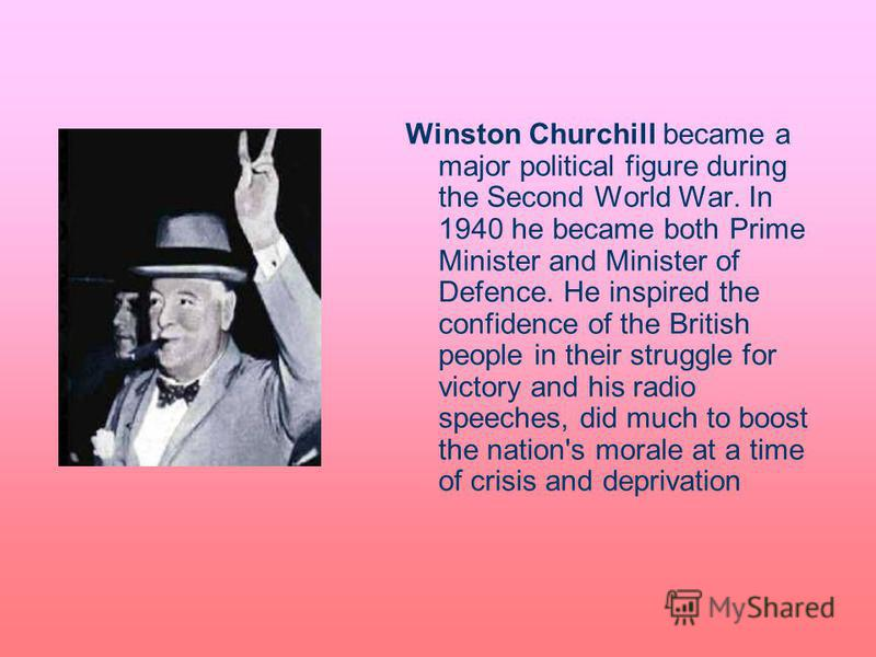 Winston Churchill became a major political figure during the Second World War. In 1940 he became both Prime Minister and Minister of Defence. He inspired the confidence of the British people in their struggle for victory and his radio speeches, did m
