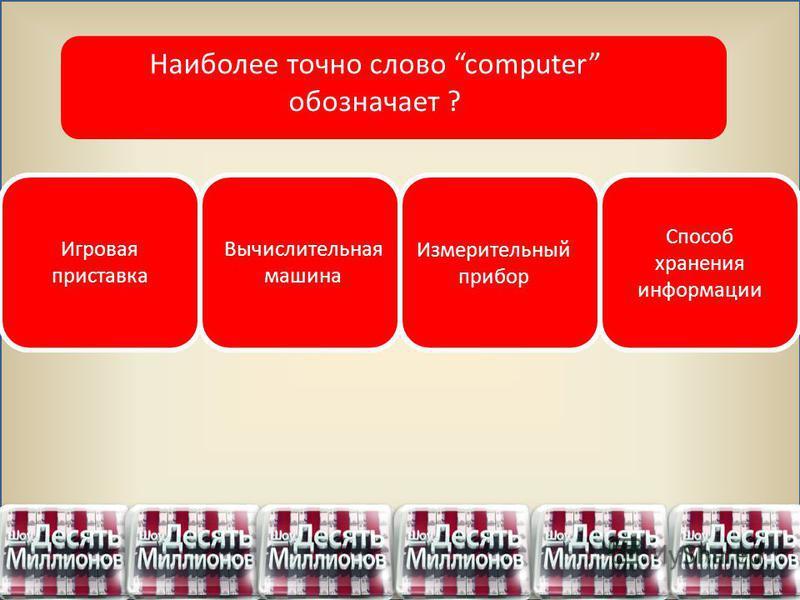 Игровая приставка Вычислительная машина Измерительный прибор Способ хранения информации Наиболее точно слово computer обозначает ?